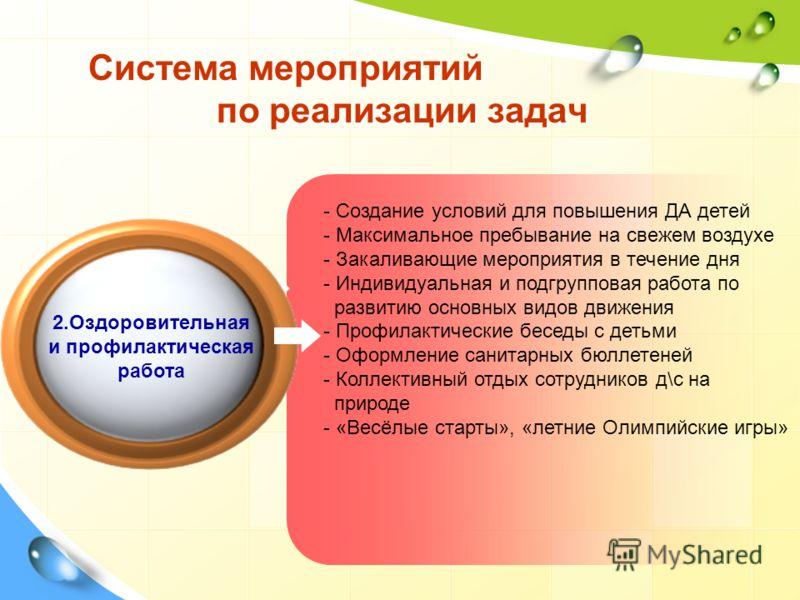 Система мероприятий по реализации задач 2.Оздоровительная и профилактическая работа - Создание условий для повышения ДА детей - Максимальное пребывание на свежем воздухе - Закаливающие мероприятия в течение дня - Индивидуальная и подгрупповая работа