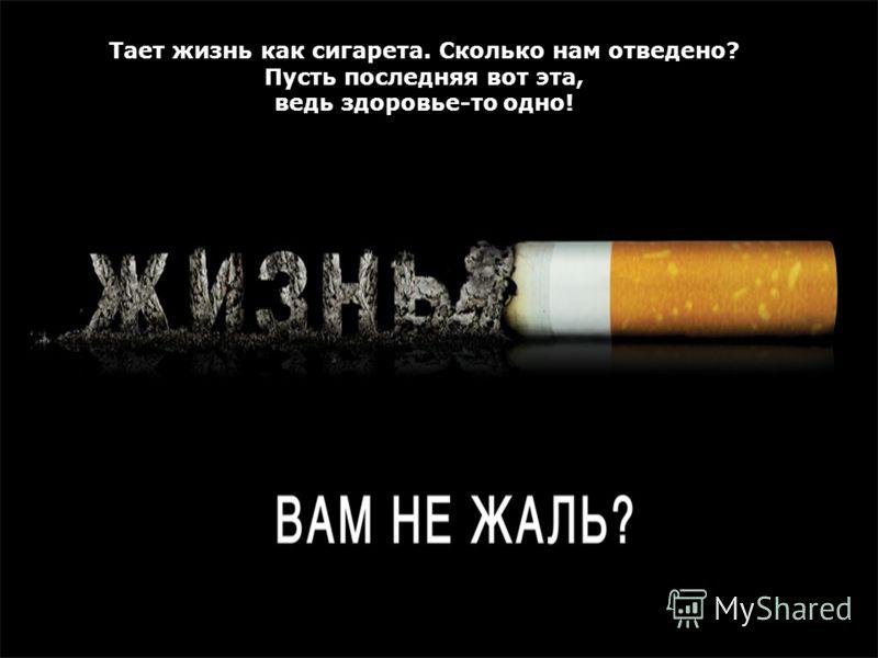 Тает жизнь как сигарета. Сколько нам отведено? Пусть последняя вот эта, ведь здоровье-то одно!