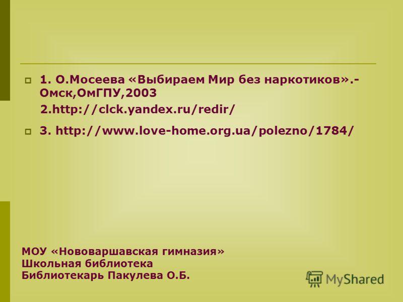 1. О.Мосеева «Выбираем Мир без наркотиков».- Омск,ОмГПУ,2003 2.http://clck.yandex.ru/redir/ 3. http://www.love-home.org.ua/polezno/1784/ МОУ «Нововаршавская гимназия» Школьная библиотека Библиотекарь Пакулева О.Б.