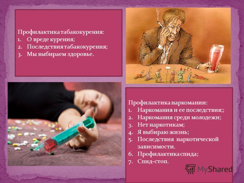 Профилактика табакокурения: 1.О вреде курения; 2.Последствия табакокурения; 3.Мы выбираем здоровье. Профилактика наркомании: 1.Наркомания и ее последствия;; 2.Наркомания среди молодежи; 3.Нет наркотикам; 4.Я выбираю жизнь; 5.Последствия наркотической