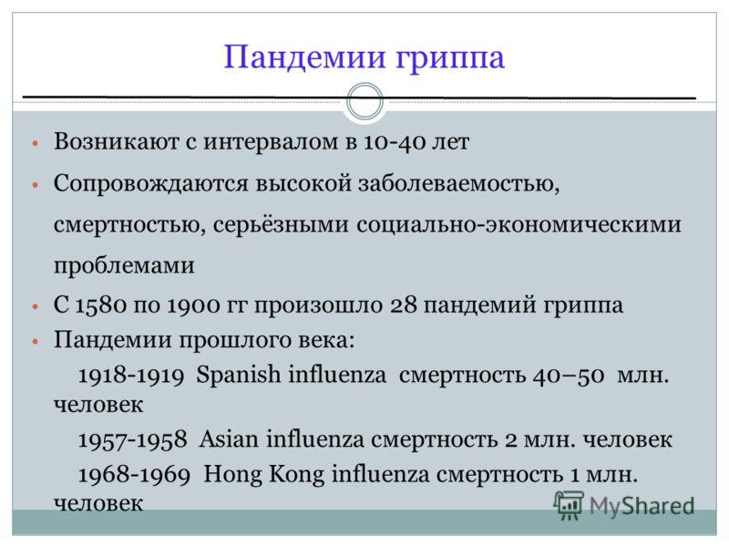 Пандемии гриппа Возникают с интервалом в 10-40 лет Сопровождаются высокой заболеваемостью, смертностью, серьёзными социально-экономическими проблемами С 1580 по 1900 гг произошло 28 пандемий гриппа Пандемии прошлого века: 1918-1919 Spanish influenza