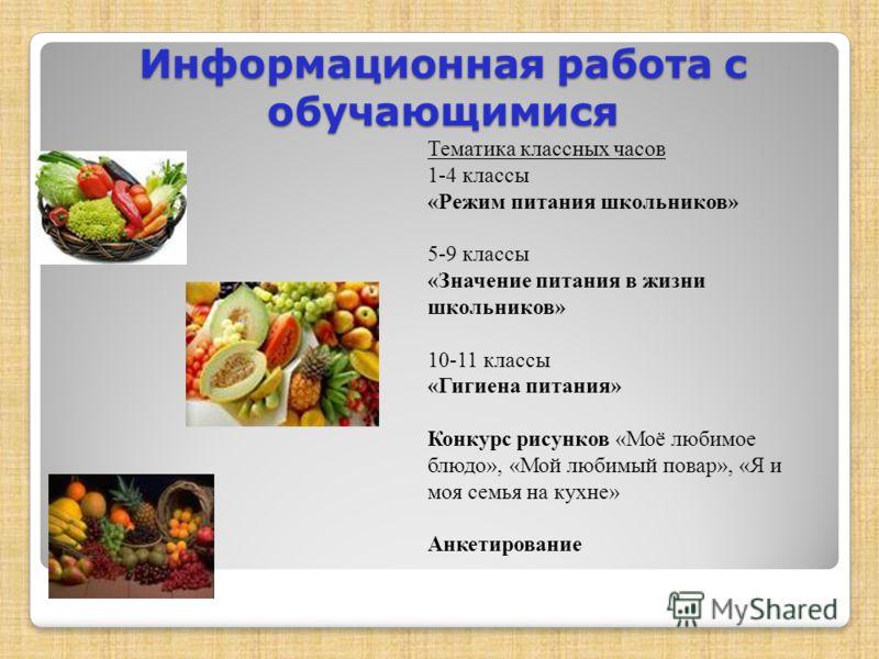 Информационная работа с обучающимися Тематика классных часов 1-4 классы «Режим питания школьников» 5-9 классы «Значение питания в жизни школьников» 10-11 классы «Гигиена питания» Конкурс рисунков «Моё любимое блюдо», «Мой любимый повар», «Я и моя сем