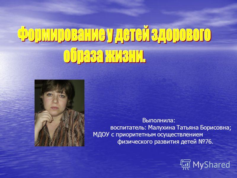 Выполнила: воспитатель: Малухина Татьяна Борисовна; МДОУ с приоритетным осуществлением физического развития детей 76.