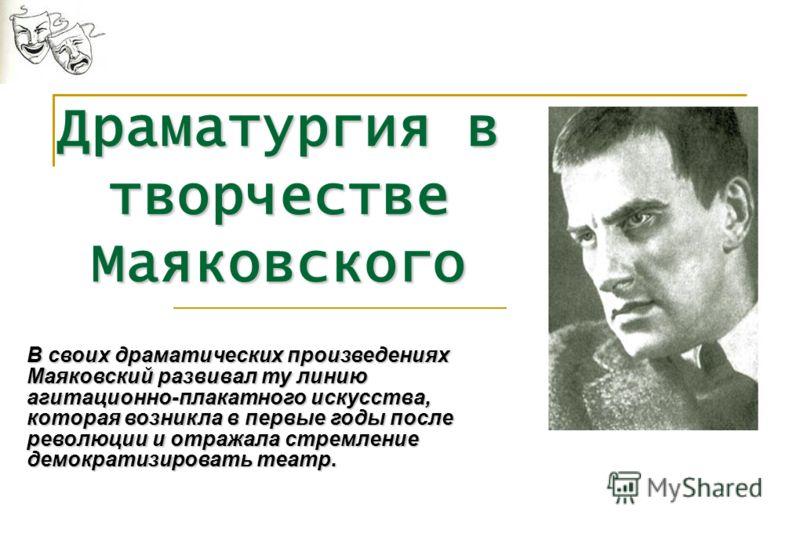 Драматургия в творчестве Маяковского В своих драматических произведениях Маяковский развивал ту линию агитационно-плакатного искусства, которая возникла в первые годы после революции и отражала стремление демократизировать театр.