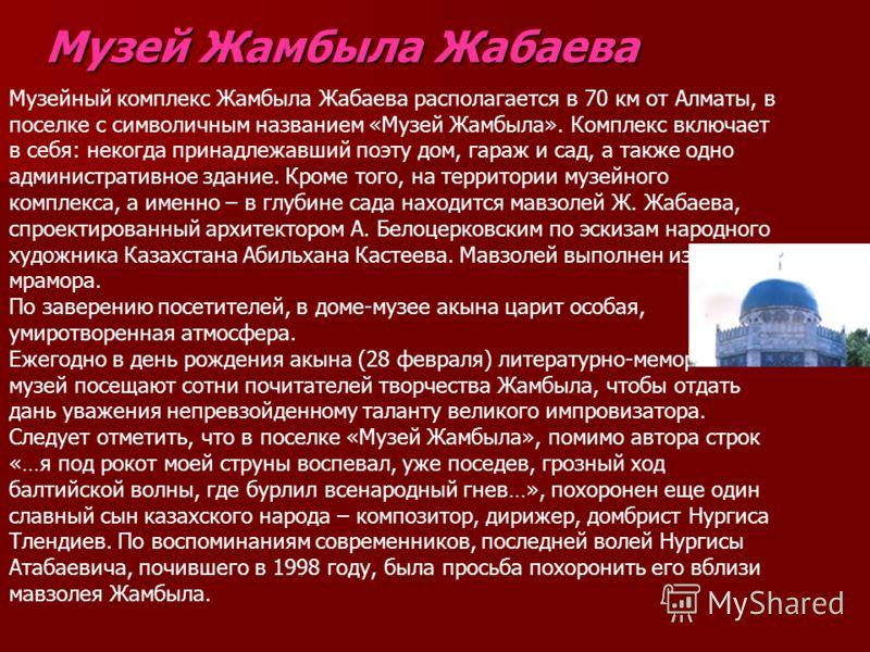 Музей Жамбыла Жабаева Музейный комплекс Жамбыла Жабаева располагается в 70 км от Алматы, в поселке с символичным названием «Музей Жамбыла». Комплекс включает в себя: некогда принадлежавший поэту дом, гараж и сад, а также одно административное здание.