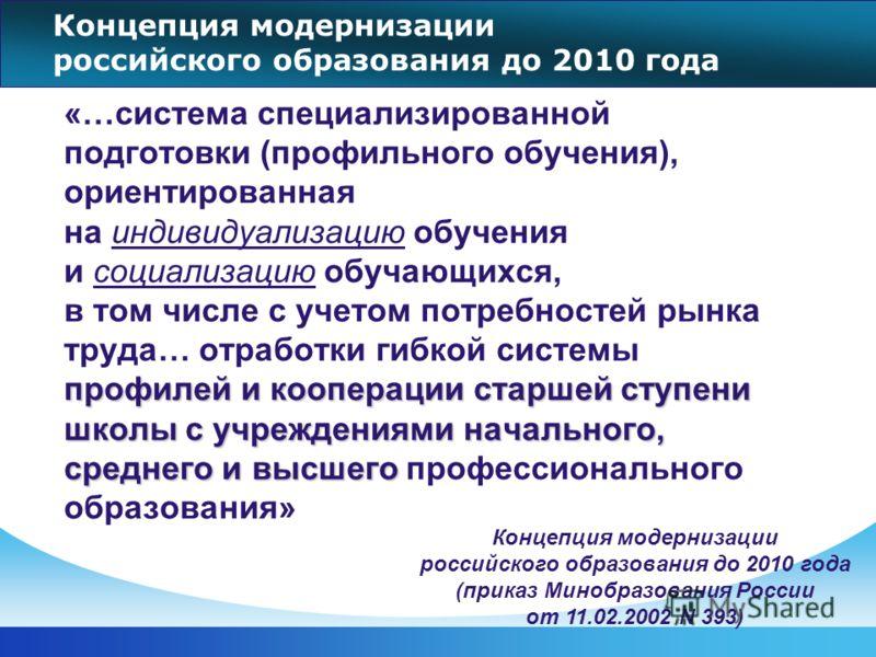 Концепция модернизации российского образования до 2010 года профилей и кооперации старшей ступени школы с учреждениями начального, среднего и высшего «…система специализированной подготовки (профильного обучения), ориентированная на индивидуализацию