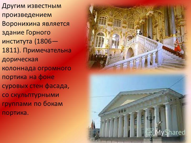 Другим известным произведением Воронихина является здание Горного института (1806 1811). Примечательна дорическая колоннада огромного портика на фоне суровых стен фасада, со скульптурными группами по бокам портика.