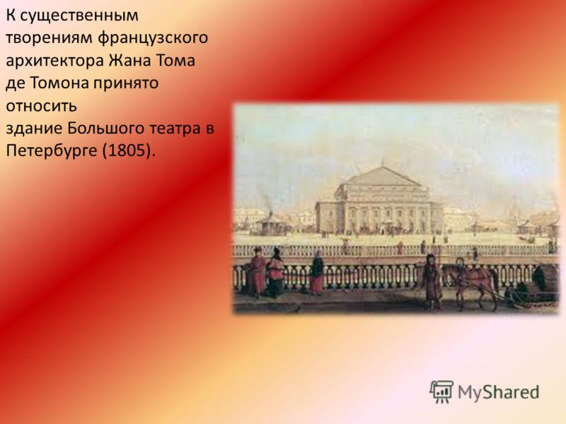 К существенным творениям французского архитектора Жана Тома де Томона принято относить здание Большого театра в Петербурге (1805).