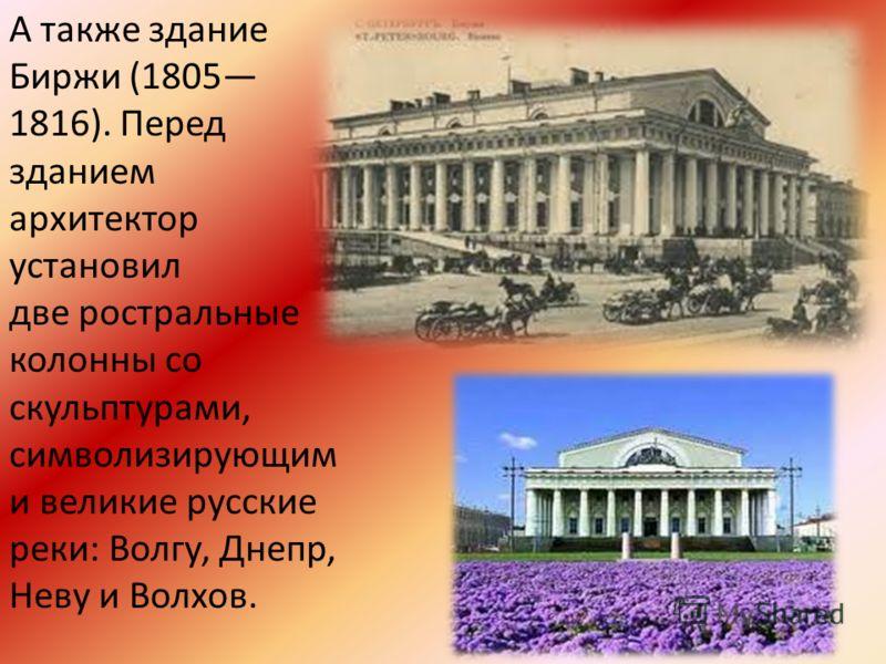 А также здание Биржи (1805 1816). Перед зданием архитектор установил две ростральные колонны со скульптурами, символизирующим и великие русские реки: Волгу, Днепр, Неву и Волхов.