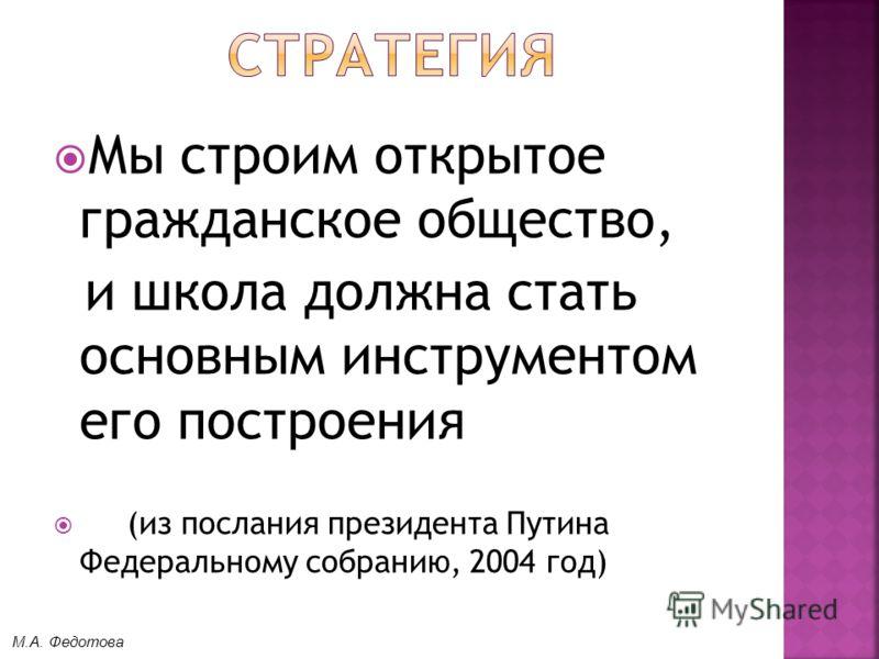 Мы строим открытое гражданское общество, и школа должна стать основным инструментом его построения (из послания президента Путина Федеральному собранию, 2004 год) М.А. Федотова