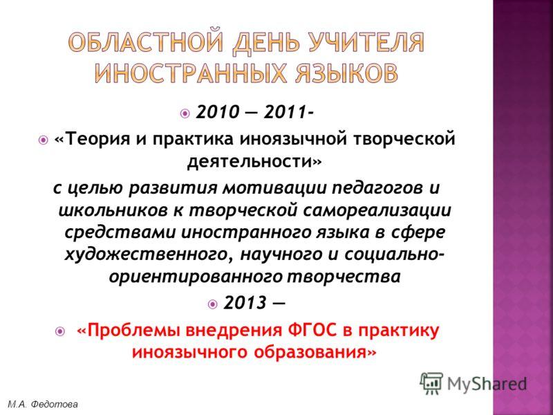 2010 2011- «Теория и практика иноязычной творческой деятельности» с целью развития мотивации педагогов и школьников к творческой самореализации средствами иностранного языка в сфере художественного, научного и социально- ориентированного творчества 2