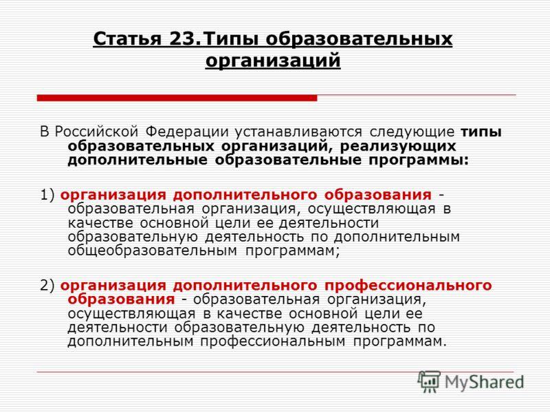 Статья 23.Типы образовательных организаций В Российской Федерации устанавливаются следующие типы образовательных организаций, реализующих дополнительные образовательные программы: 1) организация дополнительного образования - образовательная организац