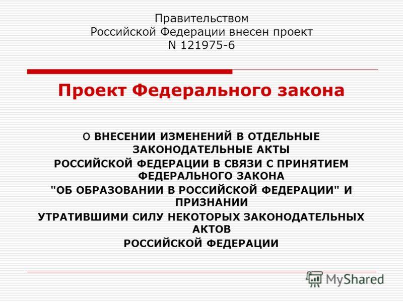 Правительством Российской Федерации внесен проект N 121975-6 Проект Федерального закона о ВНЕСЕНИИ ИЗМЕНЕНИЙ В ОТДЕЛЬНЫЕ ЗАКОНОДАТЕЛЬНЫЕ АКТЫ РОССИЙСКОЙ ФЕДЕРАЦИИ В СВЯЗИ С ПРИНЯТИЕМ ФЕДЕРАЛЬНОГО ЗАКОНА