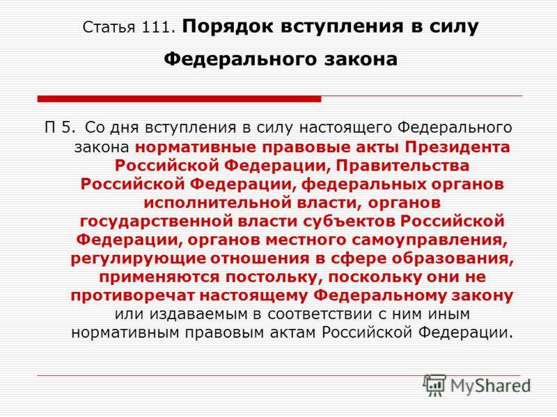 Статья 111. Порядок вступления в силу Федерального закона П 5. Со дня вступления в силу настоящего Федерального закона нормативные правовые акты Президента Российской Федерации, Правительства Российской Федерации, федеральных органов исполнительной в