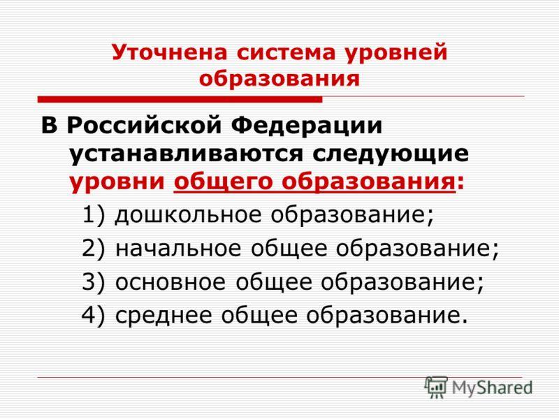 Уточнена система уровней образования В Российской Федерации устанавливаются следующие уровни общего образования: 1) дошкольное образование; 2) начальное общее образование; 3) основное общее образование; 4) среднее общее образование.
