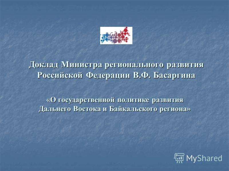 Доклад Министра регионального развития Российской Федерации В.Ф. Басаргина «О государственной политике развития Дальнего Востока и Байкальского региона»