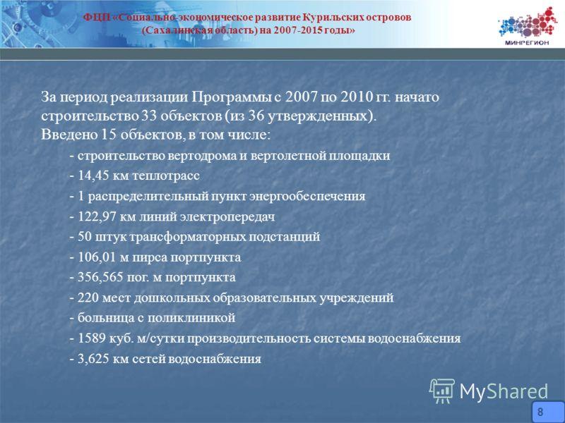 ФЦП «Социально-экономическое развитие Курильских островов (Сахалинская область) на 2007-2015 годы» За период реализации Программы с 2007 по 2010 гг. начато строительство 33 объектов (из 36 утвержденных). Введено 15 объектов, в том числе: - строительс