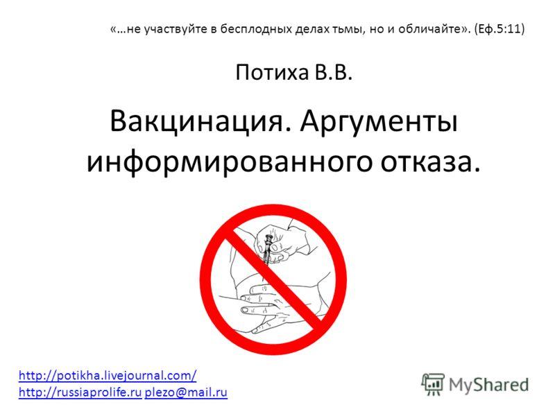 Вакцинация. Аргументы информированного отказа. Потиха В.В. «…не участвуйте в бесплодных делах тьмы, но и обличайте». (Еф.5:11) http://potikha.livejournal.com/ http://russiaprolife.ruhttp://potikha.livejournal.com/ http://russiaprolife.ru plezo@mail.r
