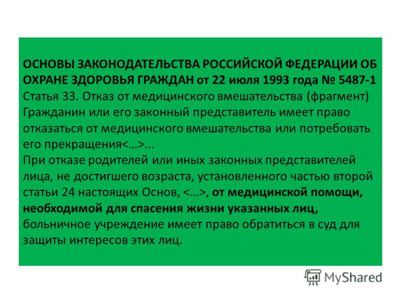ОСНОВЫ ЗАКОНОДАТЕЛЬСТВА РОССИЙСКОЙ ФЕДЕРАЦИИ ОБ ОХРАНЕ ЗДОРОВЬЯ ГРАЖДАН от 22 июля 1993 года 5487-1 Статья 33. Отказ от медицинского вмешательства (фрагмент) Гражданин или его законный представитель имеет право отказаться от медицинского вмешательств