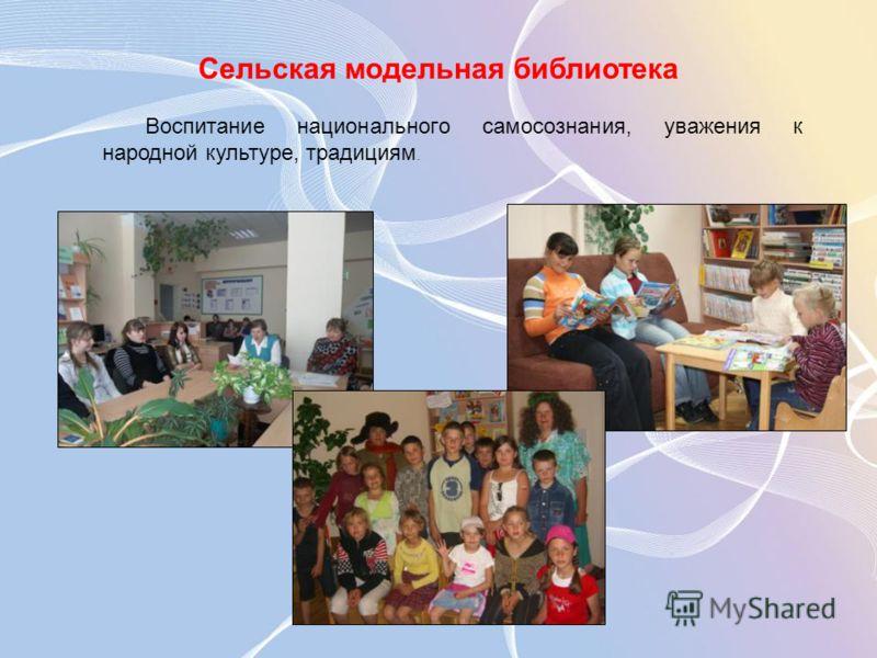 Сельская модельная библиотека Воспитание национального самосознания, уважения к народной культуре, традициям.