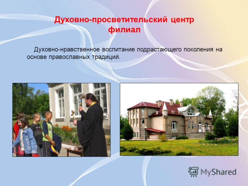 Духовно-просветительский центр филиал Духовно-нравственное воспитание подрастающего поколения на основе православных традиций.