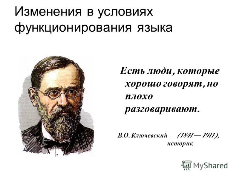 Изменения в условиях функционирования языка Есть люди, которые хорошо говорят, но плохо разговаривают. В. О. Ключевский (1841 1911), историк