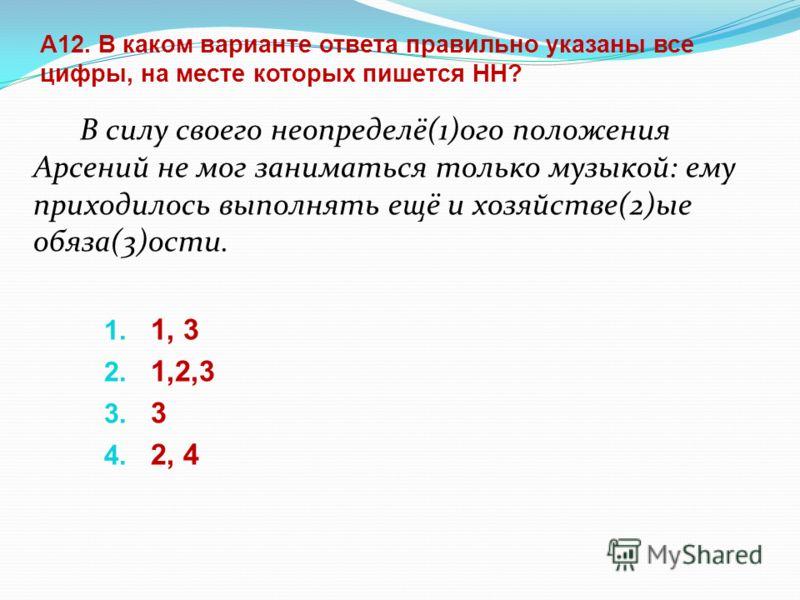 А12. В каком варианте ответа правильно указаны все цифры, на месте которых пишется НН? В силу своего неопределё(1)ого положения Арсений не мог заниматься только музыкой: ему приходилось выполнять ещё и хозяйстве(2)ые обяза(3)ости. 1. 1, 3 2. 1,2,3 3.