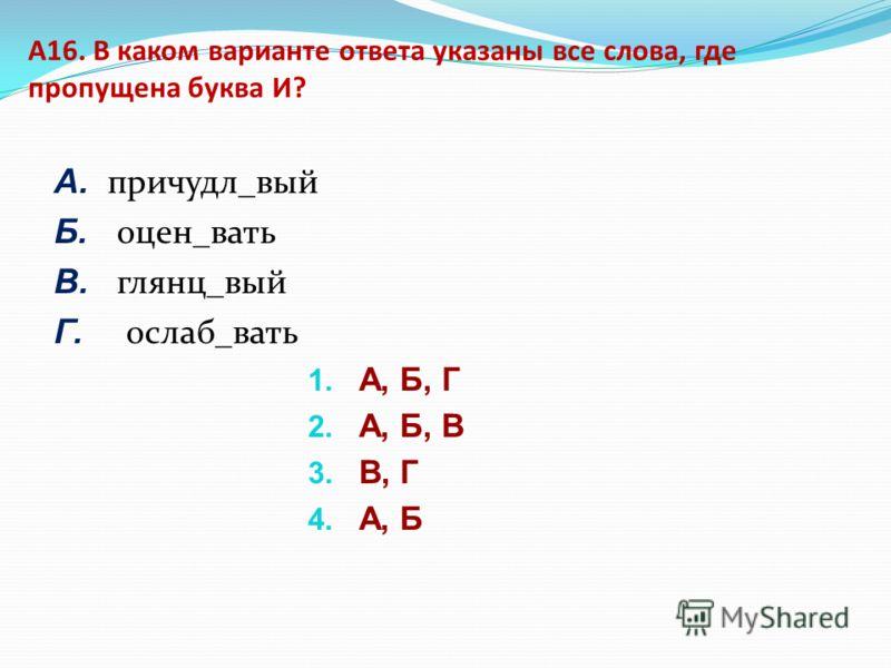 А16. В каком варианте ответа указаны все слова, где пропущена буква И? А. причудл_вый Б. оцен_вать В. глянц_вый Г. ослаб_вать 1. А, Б, Г 2. А, Б, В 3. В, Г 4. А, Б