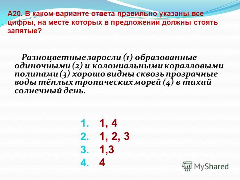 А20. В каком варианте ответа правильно указаны все цифры, на месте которых в предложении должны стоять запятые? Разноцветные заросли (1) образованные одиночными (2) и колониальными коралловыми полипами (3) хорошо видны сквозь прозрачные воды тёплых т