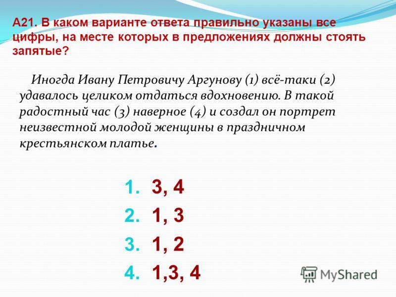 А21. В каком варианте ответа правильно указаны все цифры, на месте которых в предложениях должны стоять запятые? Иногда Ивану Петровичу Аргунову (1) всё-таки (2) удавалось целиком отдаться вдохновению. В такой радостный час (3) наверное (4) и создал