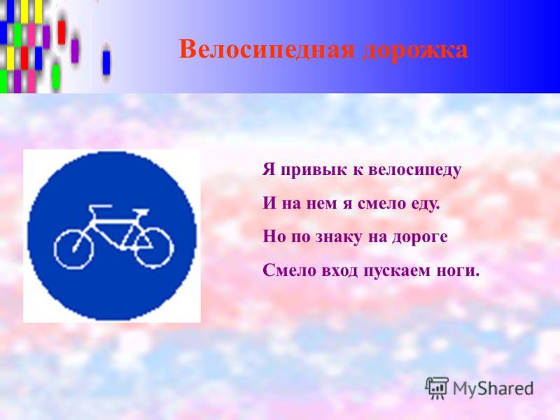 Велосипедная дорожка Я привык к велосипеду И на нем я смело еду. Но по знаку на дороге Смело вход пускаем ноги.