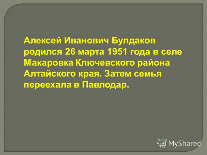 Алексей Иванович Булдаков родился 26 марта 1951 года в селе Макаровка Ключевского района Алтайского края. Затем семья переехала в Павлодар.