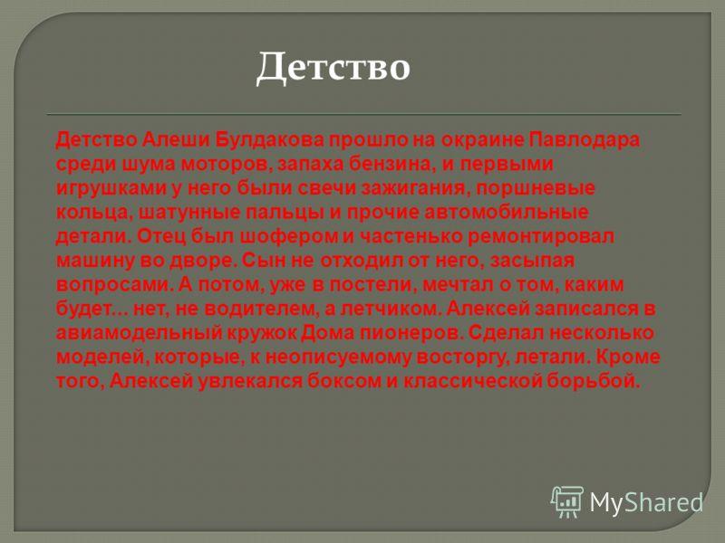 Детство Алеши Булдакова прошло на окраине Павлодара среди шума моторов, запаха бензина, и первыми игрушками у него были свечи зажигания, поршневые кольца, шатунные пальцы и прочие автомобильные детали. Отец был шофером и частенько ремонтировал машину
