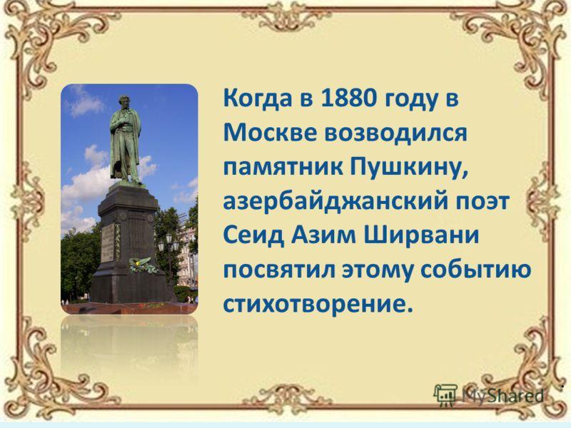 Когда в 1880 году в Москве возводился памятник Пушкину, азербайджанский поэт Сеид Азим Ширвани посвятил этому событию стихотворение..