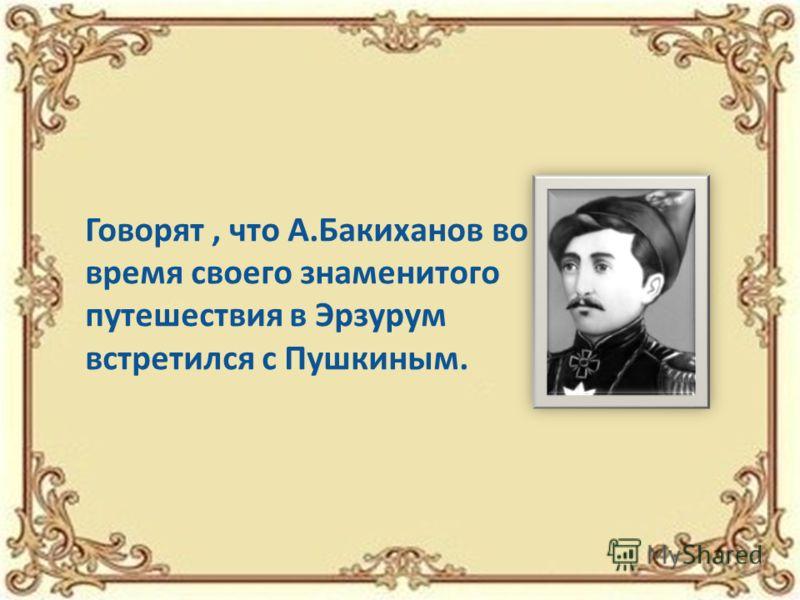 Говорят, что А.Бакиханов во время своего знаменитого путешествия в Эрзурум встретился с Пушкиным.