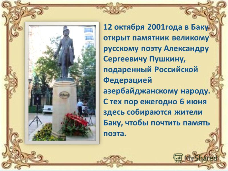 12 октября 2001года в Баку открыт памятник великому русскому поэту Александру Сергеевичу Пушкину, подаренный Российской Федерацией азербайджанскому народу. С тех пор ежегодно 6 июня здесь собираются жители Баку, чтобы почтить память поэта.