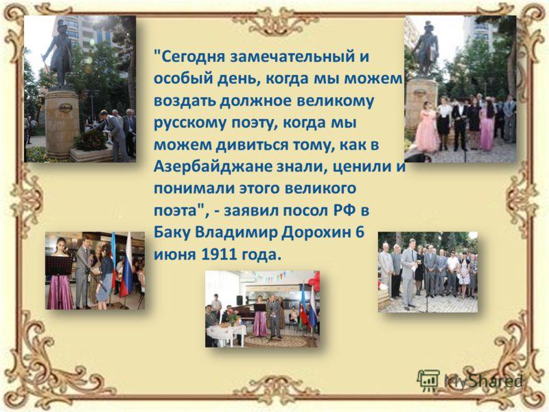 Сегодня замечательный и особый день, когда мы можем воздать должное великому русскому поэту, когда мы можем дивиться тому, как в Азербайджане знали, ценили и понимали этого великого поэта, - заявил посол РФ в Баку Владимир Дорохин 6 июня 1911 года.
