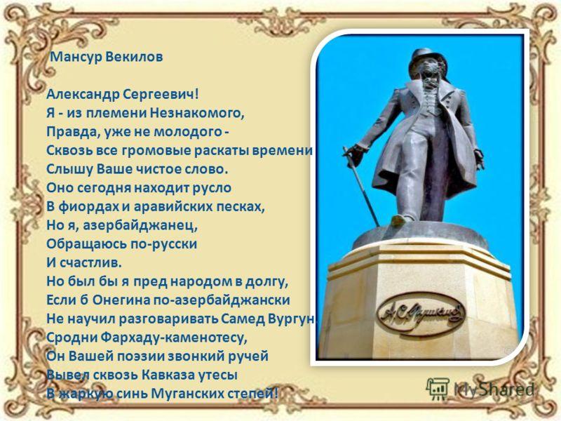 Мансур Векилов Александр Сергеевич! Я - из племени Незнакомого, Правда, уже не молодого - Сквозь все громовые раскаты времени Слышу Ваше чистое слово. Оно сегодня находит русло В фиордах и аравийских песках, Но я, азербайджанец, Обращаюсь по-русски И