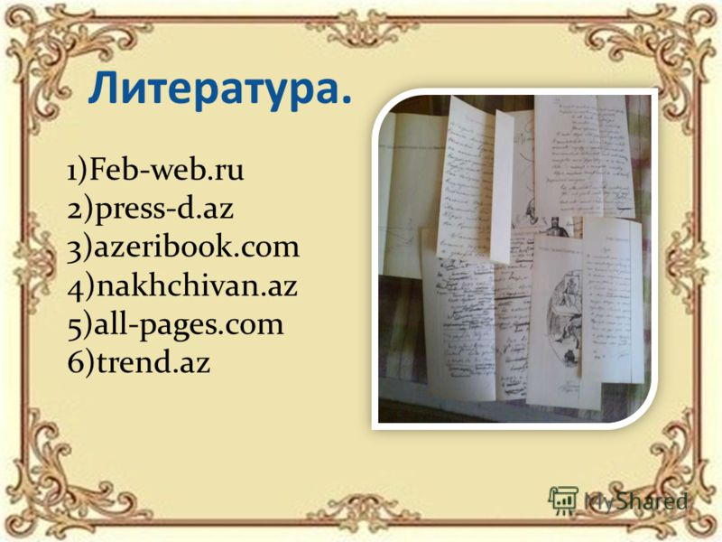 Литература. 1)Feb-web.ru 2)press-d.az 3)azeribook.com 4)nakhchivan.az 5)all-pages.com 6)trend.az
