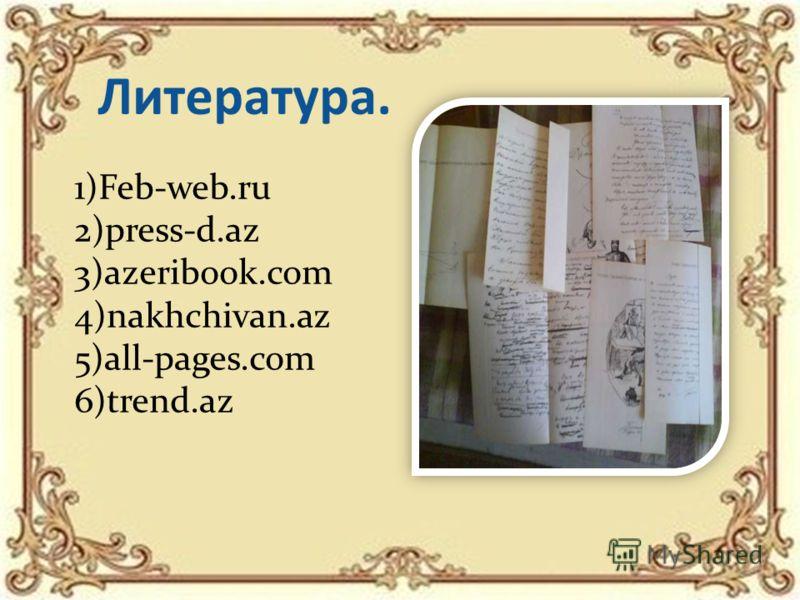 Литература. 1)Feb-web.ru 2)press-d.az 3)azeribook.com 4)nakhchivan.az 5)all-pages.com 6)trend.az