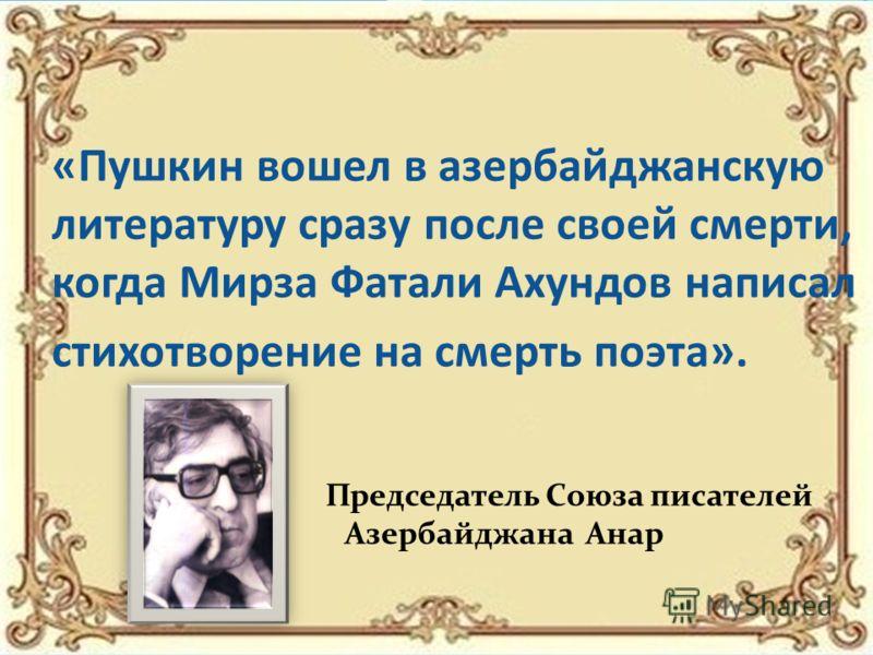 «Пушкин вошел в азербайджанскую литературу сразу после своей смерти, когда Мирза Фатали Ахундов написал стихотворение на смерть поэта». Председатель Союза писателей Азербайджана Анар