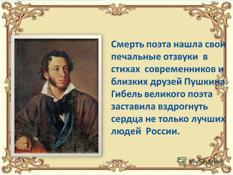 Смерть поэта нашла свои печальные отзвуки в стихах современников и близких друзей Пушкина. Гибель великого поэта заставила вздрогнуть сердца не только лучших людей России.