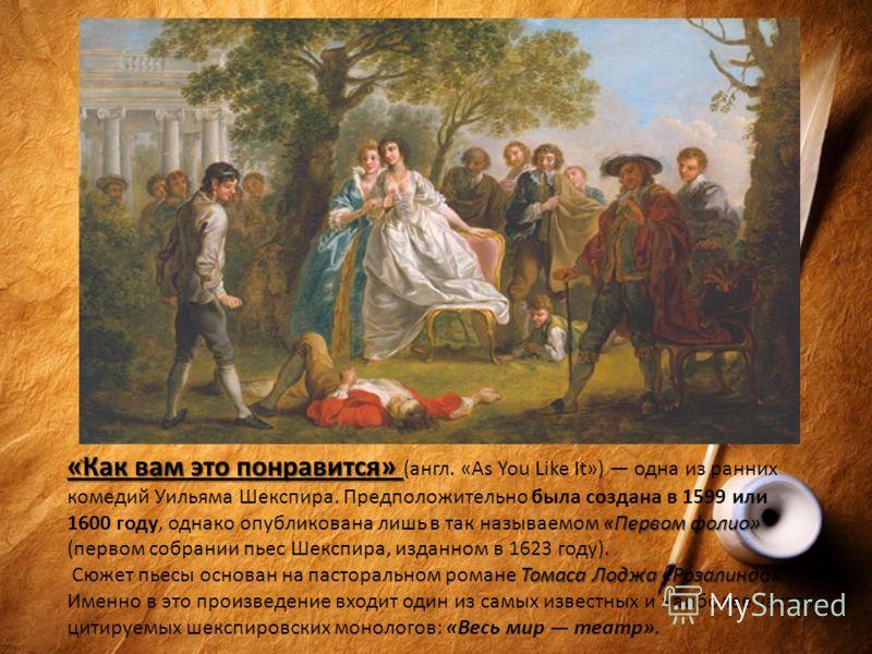 «Как вам это понравится» «Первом фолио» «Как вам это понравится» (англ. «As You Like It») одна из ранних комедий Уильяма Шекспира. Предположительно была создана в 1599 или 1600 году, однако опубликована лишь в так называемом «Первом фолио» (первом со