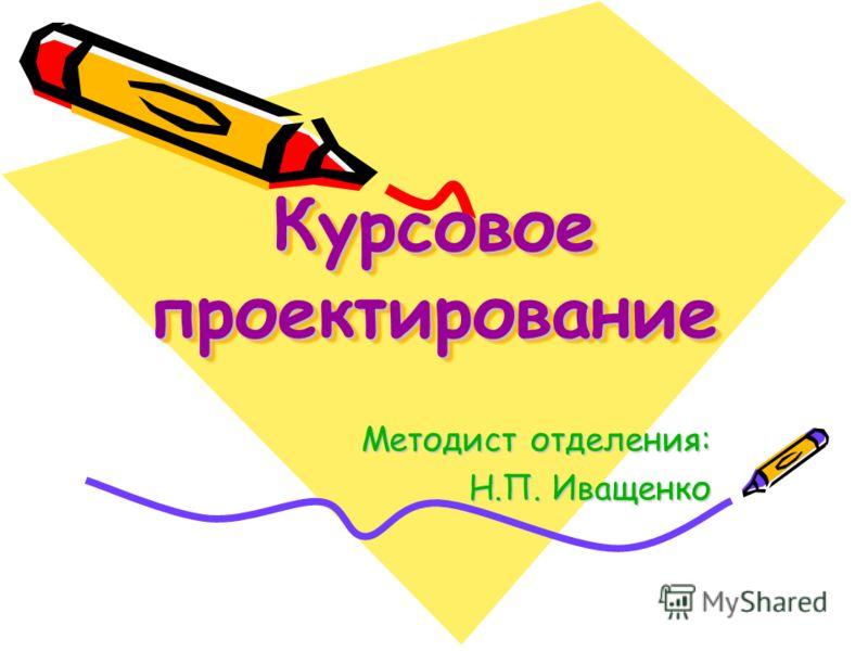 Курсовое проектирование Методист отделения: Н.П. Иващенко Н.П. Иващенко