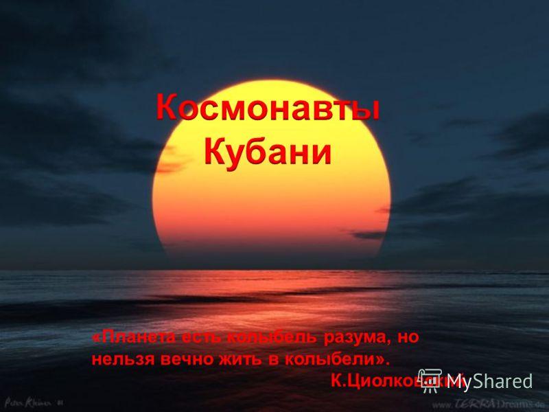 «Планета есть колыбель разума, но нельзя вечно жить в колыбели». К.Циолковский