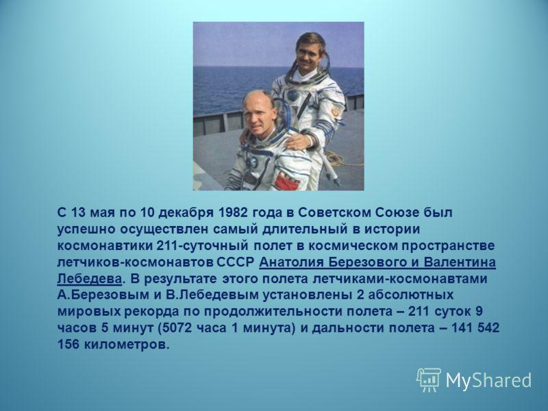 С 13 мая по 10 декабря 1982 года в Советском Союзе был успешно осуществлен самый длительный в истории космонавтики 211-суточный полет в космическом пространстве летчиков-космонавтов СССР Анатолия Березового и Валентина Лебедева. В результате этого по