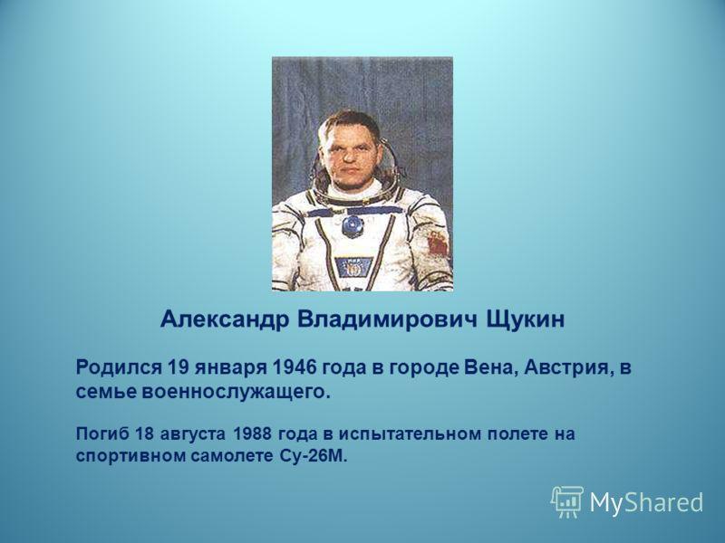 Александр Владимирович Щукин Родился 19 января 1946 года в городе Вена, Австрия, в семье военнослужащего. Погиб 18 августа 1988 года в испытательном полете на спортивном самолете Су-26М.