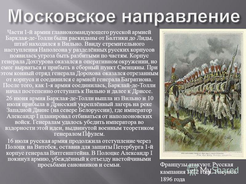 Части 1- й армии главнокомандующего русской армией Барклая - де - Толли были раскиданы от Балтики до Лиды, штаб находился в Вильно. Ввиду стремительного наступления Наполеона у разделённых русских корпусов появилась угроза быть разбитыми по частям. К