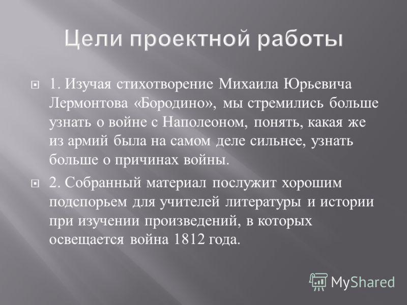 1. Изучая стихотворение Михаила Юрьевича Лермонтова « Бородино », мы стремились больше узнать о войне с Наполеоном, понять, какая же из армий была на самом деле сильнее, узнать больше о причинах войны. 2. Собранный материал послужит хорошим подспорье