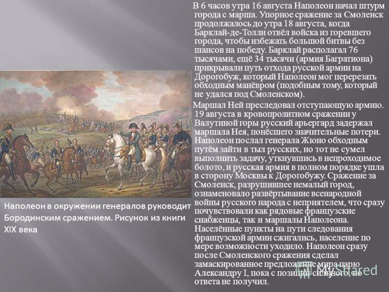 В 6 часов утра 16 августа Наполеон начал штурм города с марша. Упорное сражение за Смоленск продолжалось до утра 18 августа, когда Барклай - де - Толли отвёл войска из горевшего города, чтобы избежать большой битвы без шансов на победу. Барклай распо